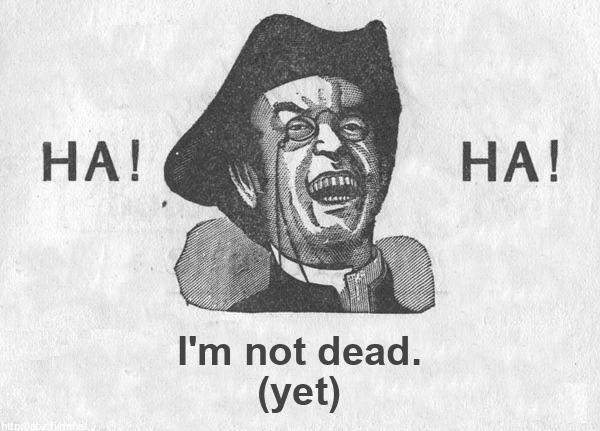 HA! HA! I'm not dead yet!